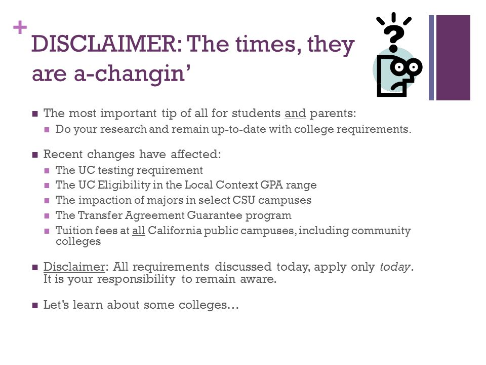 + DISCLAIMER: The times, they are a-changin' The most important tip of all for students and parents: Do your research and remain up-to-date with college requirements.