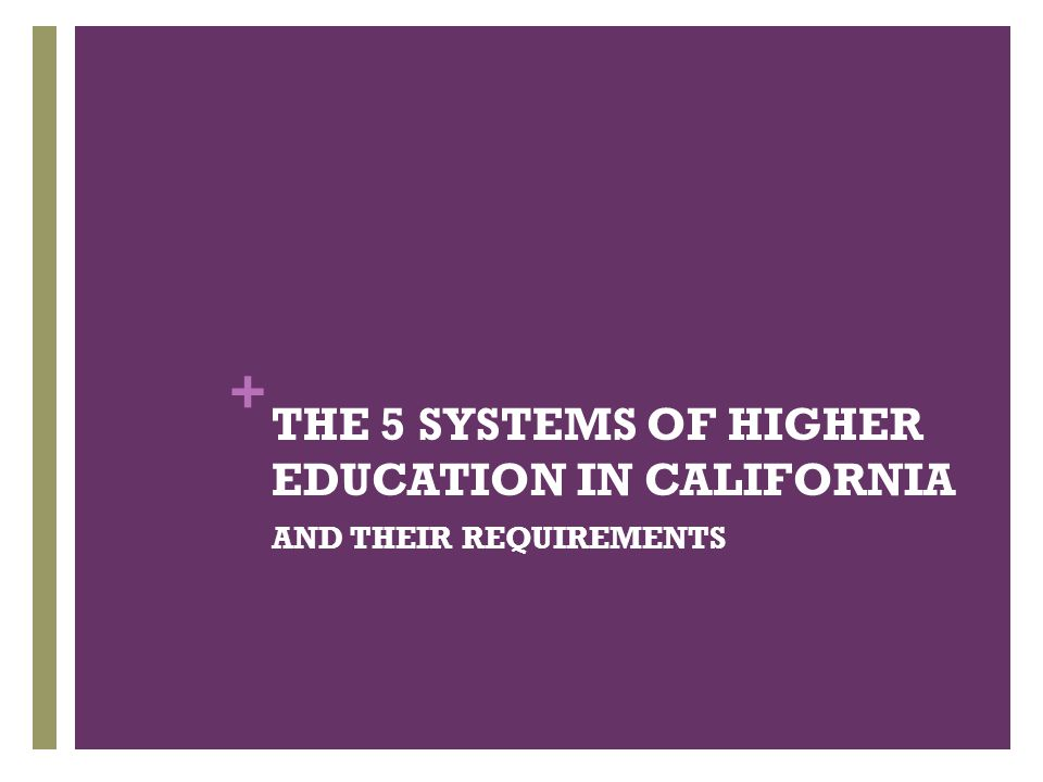 + THE 5 SYSTEMS OF HIGHER EDUCATION IN CALIFORNIA AND THEIR REQUIREMENTS