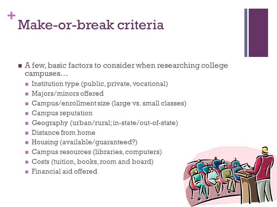 + Make-or-break criteria A few, basic factors to consider when researching college campuses… Institution type (public, private, vocational) Majors/minors offered Campus/enrollment size (large vs.