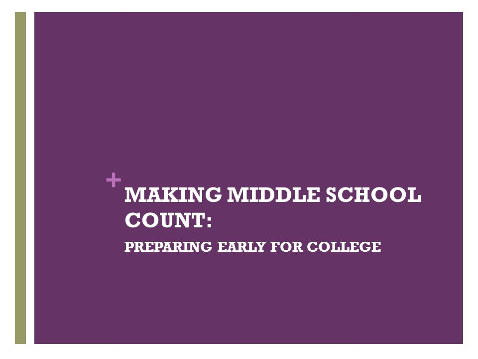 + MAKING MIDDLE SCHOOL COUNT: PREPARING EARLY FOR COLLEGE