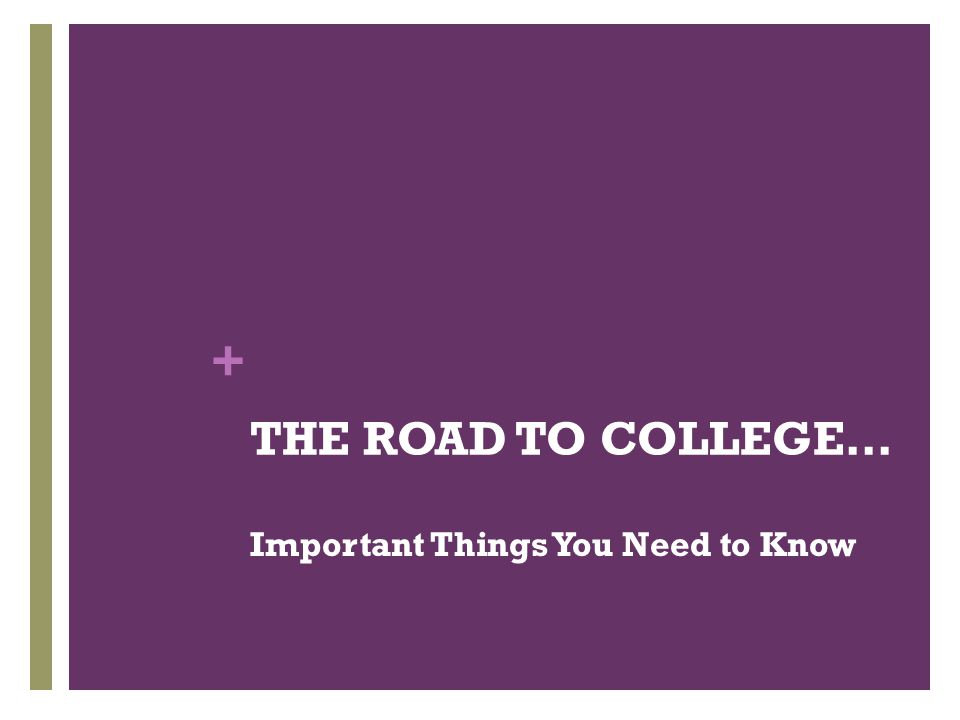 + THE ROAD TO COLLEGE… Important Things You Need to Know