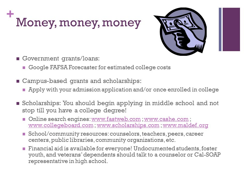 + Money, money, money Government grants/loans: Google FAFSA Forecaster for estimated college costs Campus-based grants and scholarships: Apply with your admission application and/or once enrolled in college Scholarships: You should begin applying in middle school and not stop till you have a college degree.