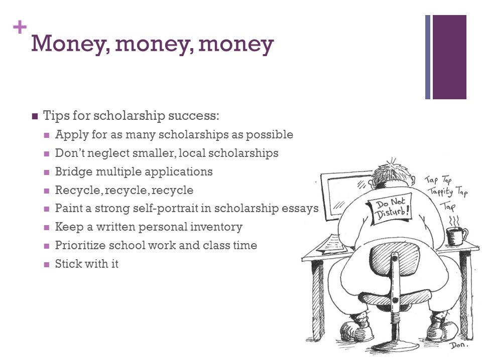 + Money, money, money Tips for scholarship success: Apply for as many scholarships as possible Don't neglect smaller, local scholarships Bridge multiple applications Recycle, recycle, recycle Paint a strong self-portrait in scholarship essays Keep a written personal inventory Prioritize school work and class time Stick with it