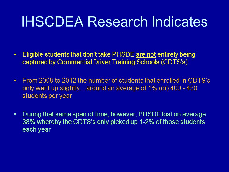 IHSCDEA Research Indicates Eligible students that don't take PHSDE are not entirely being captured by Commercial Driver Training Schools (CDTS's) From 2008 to 2012 the number of students that enrolled in CDTS's only went up slightly…around an average of 1% (or) 400 - 450 students per year During that same span of time, however, PHSDE lost on average 38% whereby the CDTS's only picked up 1-2% of those students each year