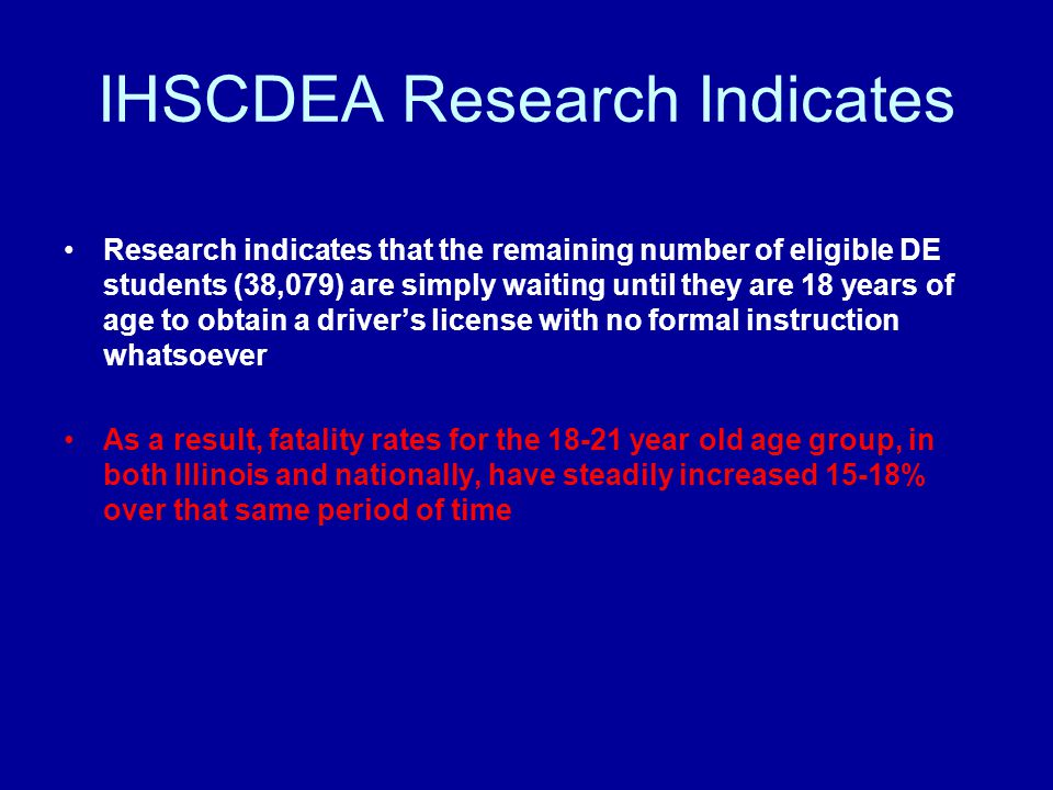 IHSCDEA Research Indicates Research indicates that the remaining number of eligible DE students (38,079) are simply waiting until they are 18 years of age to obtain a driver's license with no formal instruction whatsoever As a result, fatality rates for the 18-21 year old age group, in both Illinois and nationally, have steadily increased 15-18% over that same period of time