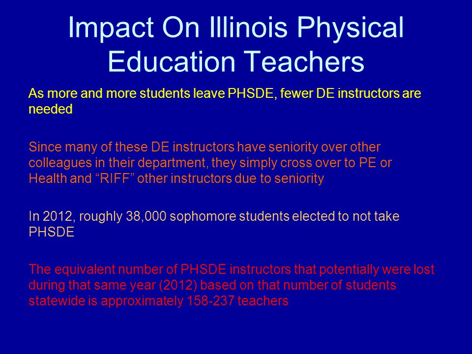 Impact On Illinois Physical Education Teachers As more and more students leave PHSDE, fewer DE instructors are needed Since many of these DE instructo
