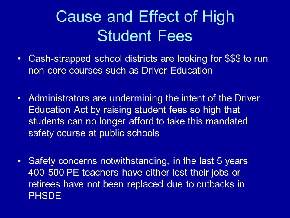 Cause and Effect of High Student Fees Cash-strapped school districts are looking for $$$ to run non-core courses such as Driver Education Administrators are undermining the intent of the Driver Education Act by raising student fees so high that students can no longer afford to take this mandated safety course at public schools Safety concerns notwithstanding, in the last 5 years 400-500 PE teachers have either lost their jobs or retirees have not been replaced due to cutbacks in PHSDE