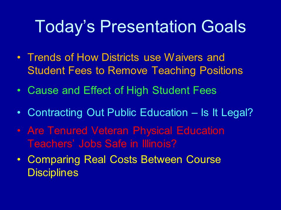 Today's Presentation Goals Trends of How Districts use Waivers and Student Fees to Remove Teaching Positions Cause and Effect of High Student Fees Con