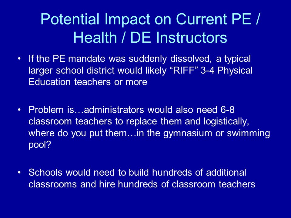 Potential Impact on Current PE / Health / DE Instructors If the PE mandate was suddenly dissolved, a typical larger school district would likely RIFF 3-4 Physical Education teachers or more Problem is…administrators would also need 6-8 classroom teachers to replace them and logistically, where do you put them…in the gymnasium or swimming pool.