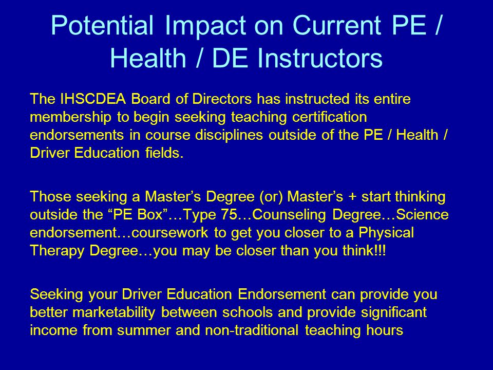 Potential Impact on Current PE / Health / DE Instructors The IHSCDEA Board of Directors has instructed its entire membership to begin seeking teaching certification endorsements in course disciplines outside of the PE / Health / Driver Education fields.