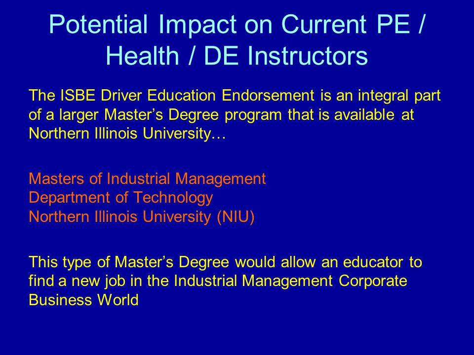 Potential Impact on Current PE / Health / DE Instructors The ISBE Driver Education Endorsement is an integral part of a larger Master's Degree program that is available at Northern Illinois University… Masters of Industrial Management Department of Technology Northern Illinois University (NIU) This type of Master's Degree would allow an educator to find a new job in the Industrial Management Corporate Business World