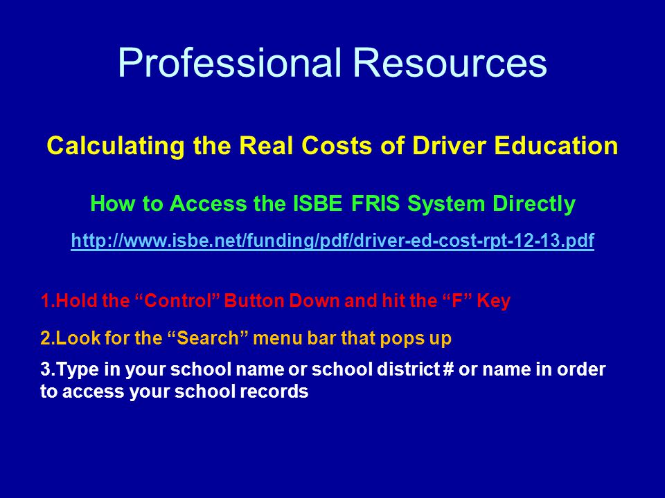 Professional Resources Calculating the Real Costs of Driver Education How to Access the ISBE FRIS System Directly http://www.isbe.net/funding/pdf/driver-ed-cost-rpt-12-13.pdf 1.Hold the Control Button Down and hit the F Key 2.Look for the Search menu bar that pops up 3.Type in your school name or school district # or name in order to access your school records