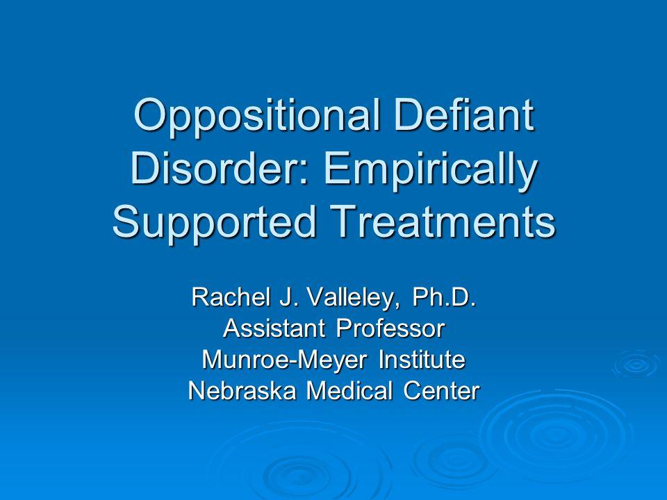 Oppositional Defiant Disorder: Empirically Supported Treatments Rachel J. Valleley, Ph.D. Assistant Professor Munroe-Meyer Institute Nebraska Medical