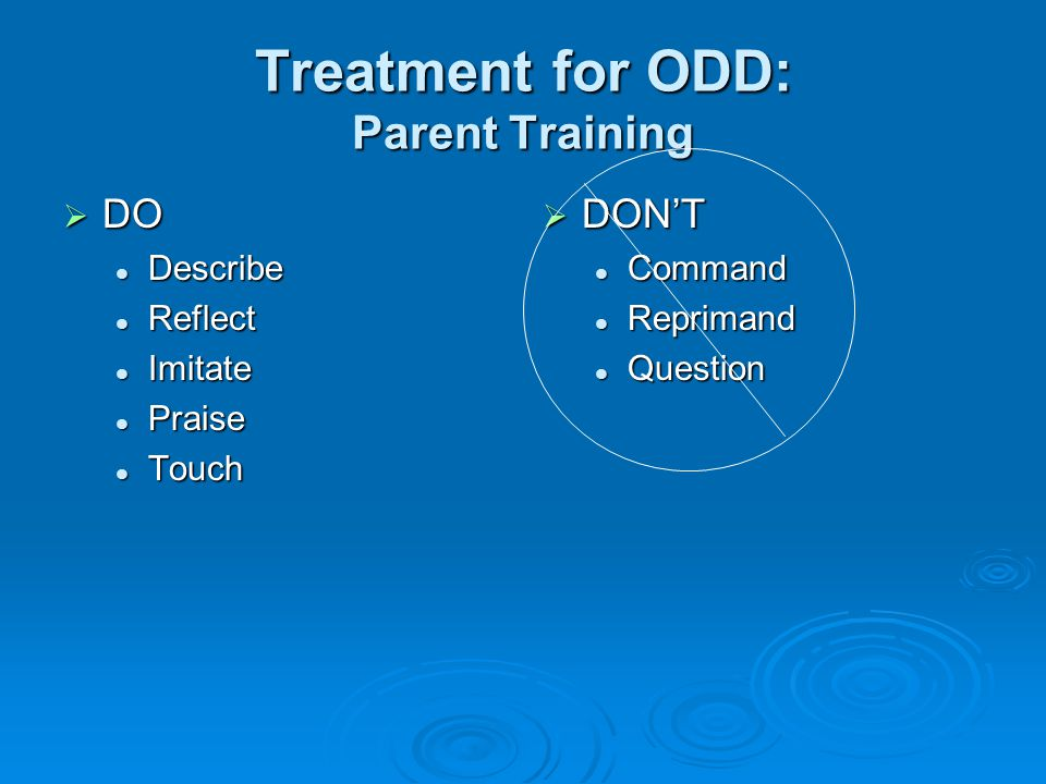 Treatment for ODD: Parent Training  DO Describe Describe Reflect Reflect Imitate Imitate Praise Praise Touch Touch  DON'T Command Reprimand Question