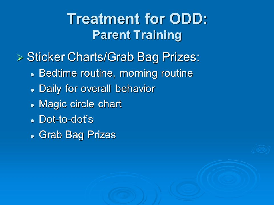 Treatment for ODD: Parent Training  Sticker Charts/Grab Bag Prizes: Bedtime routine, morning routine Bedtime routine, morning routine Daily for overall behavior Daily for overall behavior Magic circle chart Magic circle chart Dot-to-dot's Dot-to-dot's Grab Bag Prizes Grab Bag Prizes