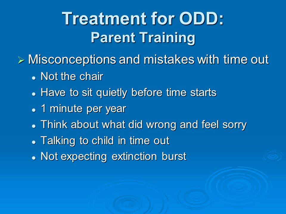 Treatment for ODD: Parent Training  Misconceptions and mistakes with time out Not the chair Not the chair Have to sit quietly before time starts Have to sit quietly before time starts 1 minute per year 1 minute per year Think about what did wrong and feel sorry Think about what did wrong and feel sorry Talking to child in time out Talking to child in time out Not expecting extinction burst Not expecting extinction burst