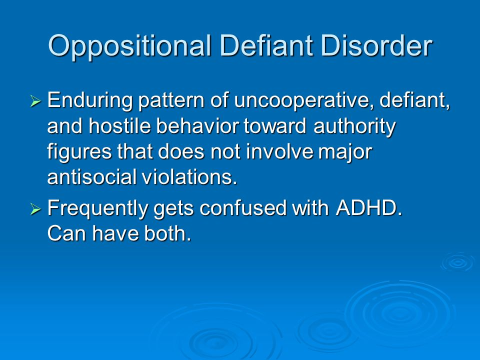Oppositional Defiant Disorder  Enduring pattern of uncooperative, defiant, and hostile behavior toward authority figures that does not involve major antisocial violations.