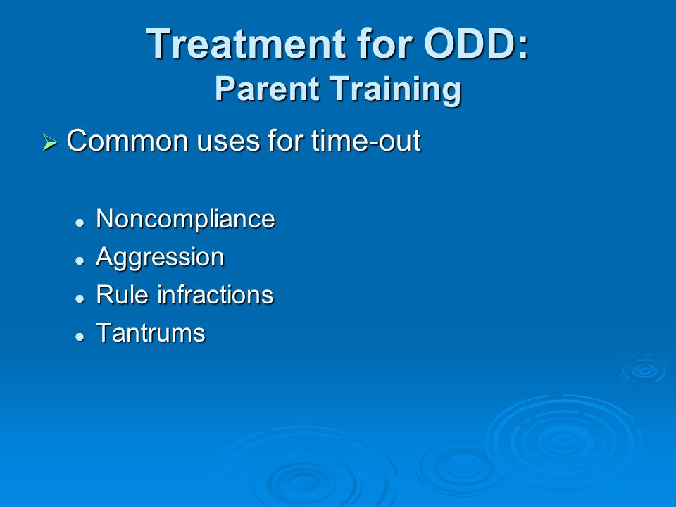 Treatment for ODD: Parent Training  Common uses for time-out Noncompliance Noncompliance Aggression Aggression Rule infractions Rule infractions Tantrums Tantrums