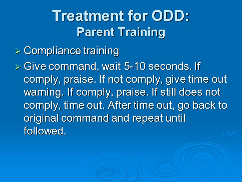 Treatment for ODD: Parent Training  Compliance training  Give command, wait 5-10 seconds.