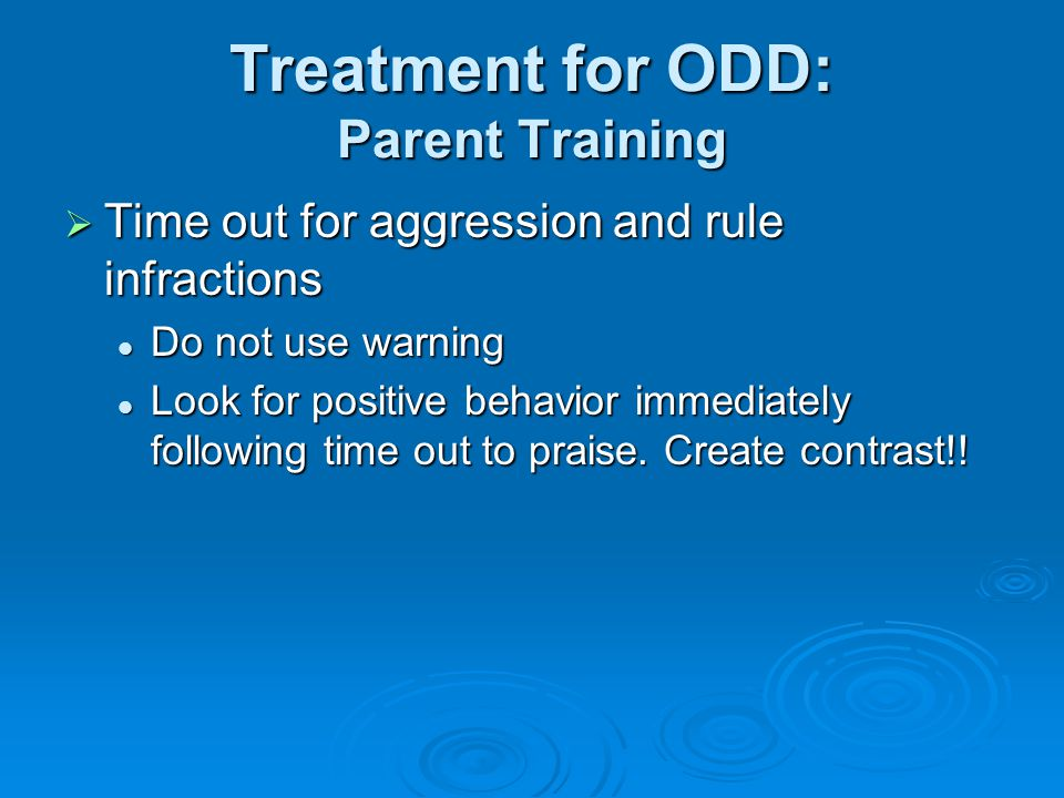 Treatment for ODD: Parent Training  Time out for aggression and rule infractions Do not use warning Do not use warning Look for positive behavior immediately following time out to praise.