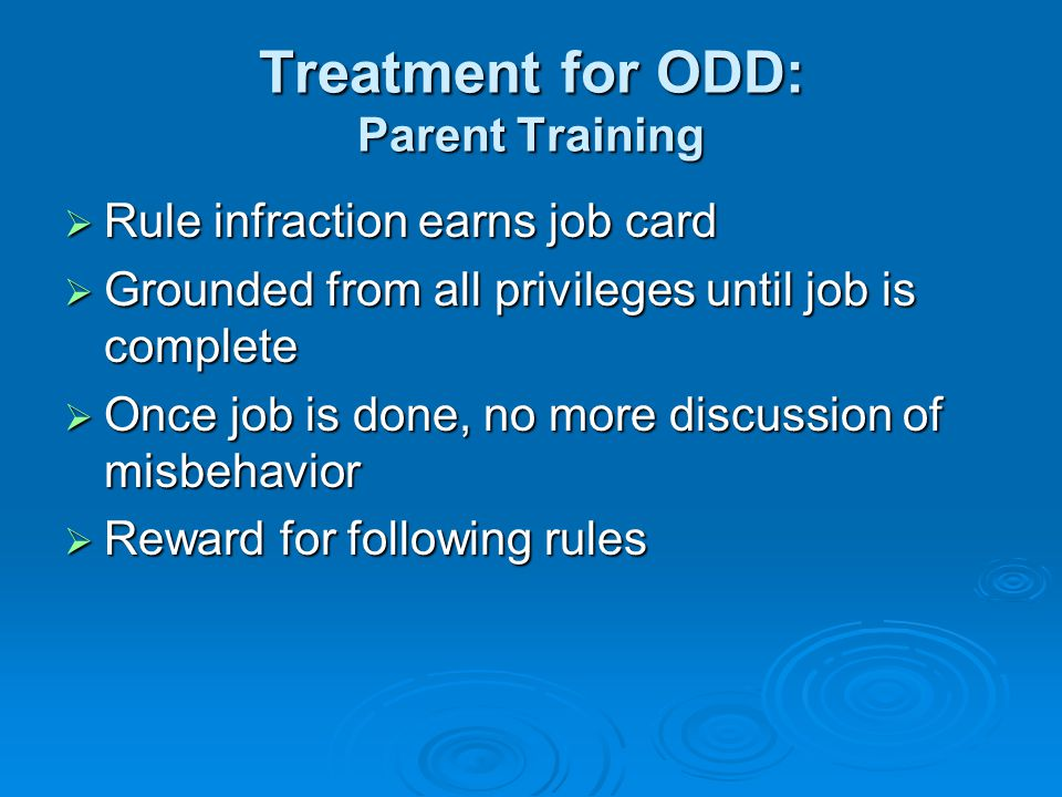 Treatment for ODD: Parent Training  Rule infraction earns job card  Grounded from all privileges until job is complete  Once job is done, no more discussion of misbehavior  Reward for following rules