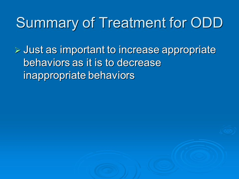Summary of Treatment for ODD  Just as important to increase appropriate behaviors as it is to decrease inappropriate behaviors