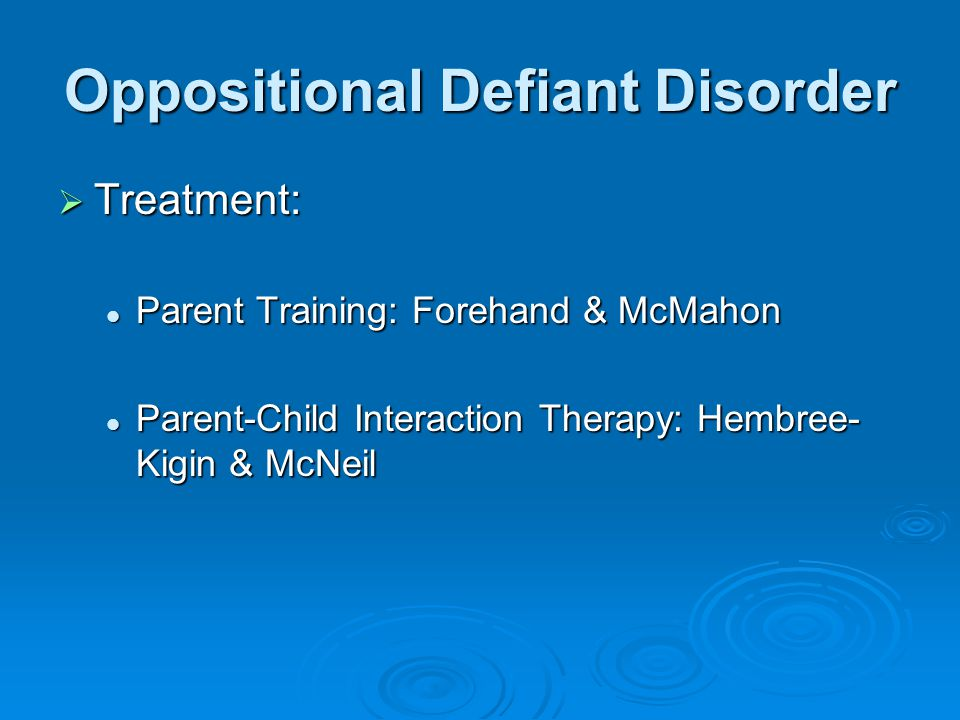 Oppositional Defiant Disorder  Treatment: Parent Training: Forehand & McMahon Parent Training: Forehand & McMahon Parent-Child Interaction Therapy: Hembree- Kigin & McNeil Parent-Child Interaction Therapy: Hembree- Kigin & McNeil