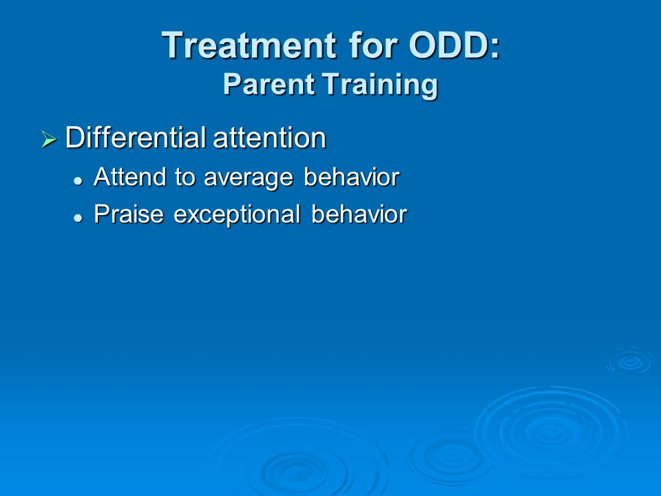 Treatment for ODD: Parent Training  Differential attention Attend to average behavior Attend to average behavior Praise exceptional behavior Praise exceptional behavior