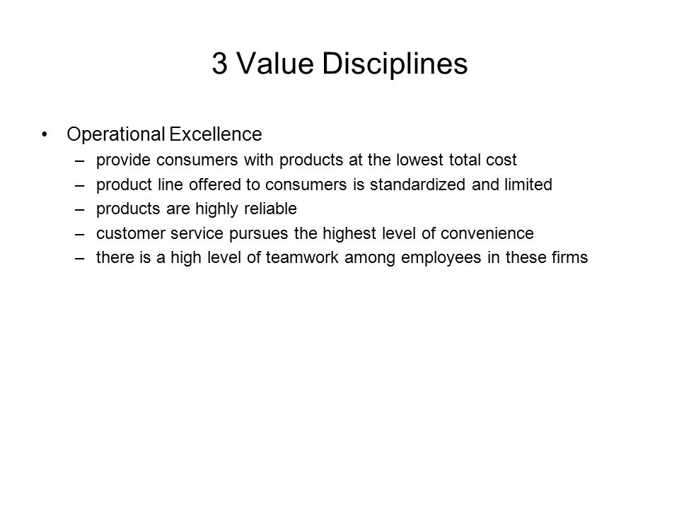 3 Value Disciplines Operational Excellence –provide consumers with products at the lowest total cost –product line offered to consumers is standardize