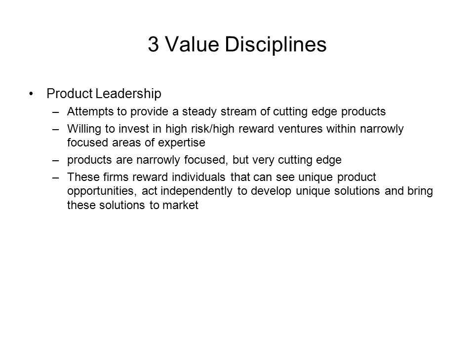 3 Value Disciplines Product Leadership –Attempts to provide a steady stream of cutting edge products –Willing to invest in high risk/high reward ventu