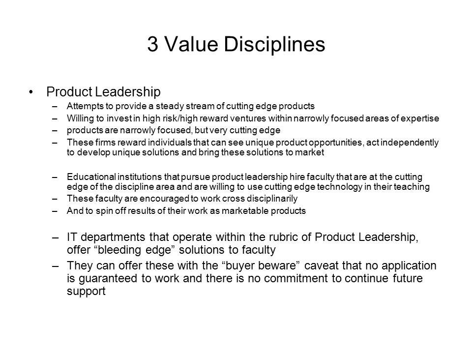 3 Value Disciplines Product Leadership –Attempts to provide a steady stream of cutting edge products –Willing to invest in high risk/high reward ventures within narrowly focused areas of expertise –products are narrowly focused, but very cutting edge –These firms reward individuals that can see unique product opportunities, act independently to develop unique solutions and bring these solutions to market –Educational institutions that pursue product leadership hire faculty that are at the cutting edge of the discipline area and are willing to use cutting edge technology in their teaching –These faculty are encouraged to work cross disciplinarily –And to spin off results of their work as marketable products –IT departments that operate within the rubric of Product Leadership, offer bleeding edge solutions to faculty –They can offer these with the buyer beware caveat that no application is guaranteed to work and there is no commitment to continue future support