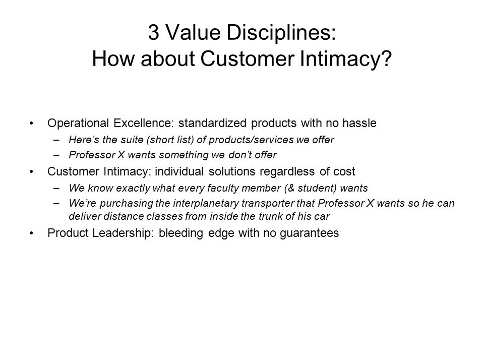 3 Value Disciplines: How about Customer Intimacy? Operational Excellence: standardized products with no hassle –Here's the suite (short list) of produ