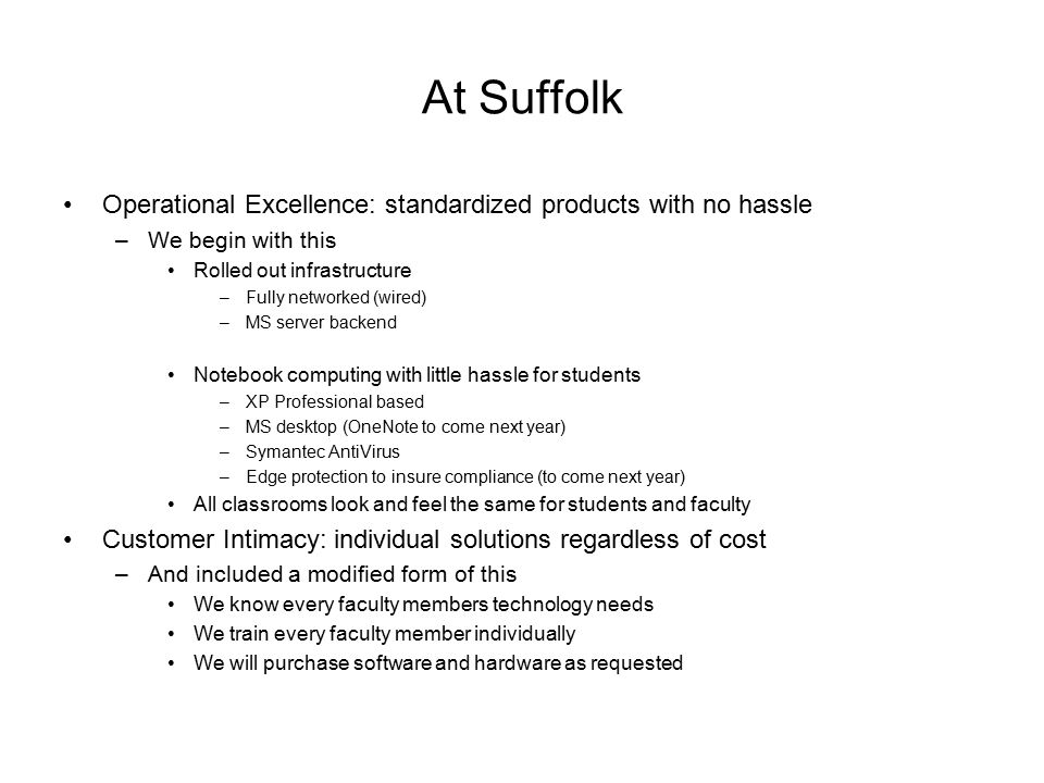 At Suffolk Operational Excellence: standardized products with no hassle –We begin with this Rolled out infrastructure –Fully networked (wired) –MS server backend Notebook computing with little hassle for students –XP Professional based –MS desktop (OneNote to come next year) –Symantec AntiVirus –Edge protection to insure compliance (to come next year) All classrooms look and feel the same for students and faculty Customer Intimacy: individual solutions regardless of cost –And included a modified form of this We know every faculty members technology needs We train every faculty member individually We will purchase software and hardware as requested
