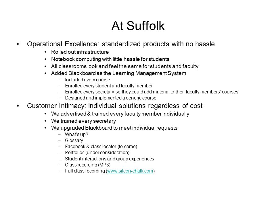 At Suffolk Operational Excellence: standardized products with no hassle Rolled out infrastructure Notebook computing with little hassle for students All classrooms look and feel the same for students and faculty Added Blackboard as the Learning Management System –Included every course –Enrolled every student and faculty member –Enrolled every secretary so they could add material to their faculty members' courses –Designed and implemented a generic course Customer Intimacy: individual solutions regardless of cost We advertised & trained every faculty member individually We trained every secretary We upgraded Blackboard to meet individual requests –What's up.