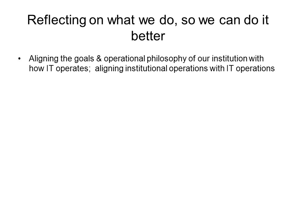 Reflecting on what we do, so we can do it better Aligning the goals & operational philosophy of our institution with how IT operates; aligning institutional operations with IT operations