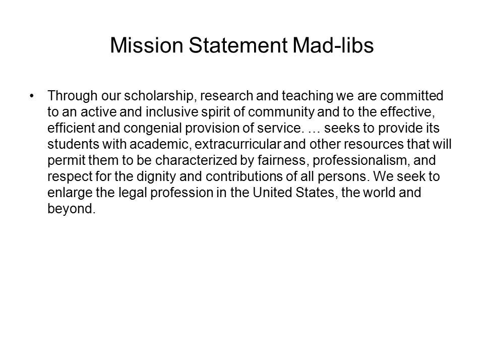 Mission Statement Mad-libs Through our scholarship, research and teaching we are committed to an active and inclusive spirit of community and to the effective, efficient and congenial provision of service.