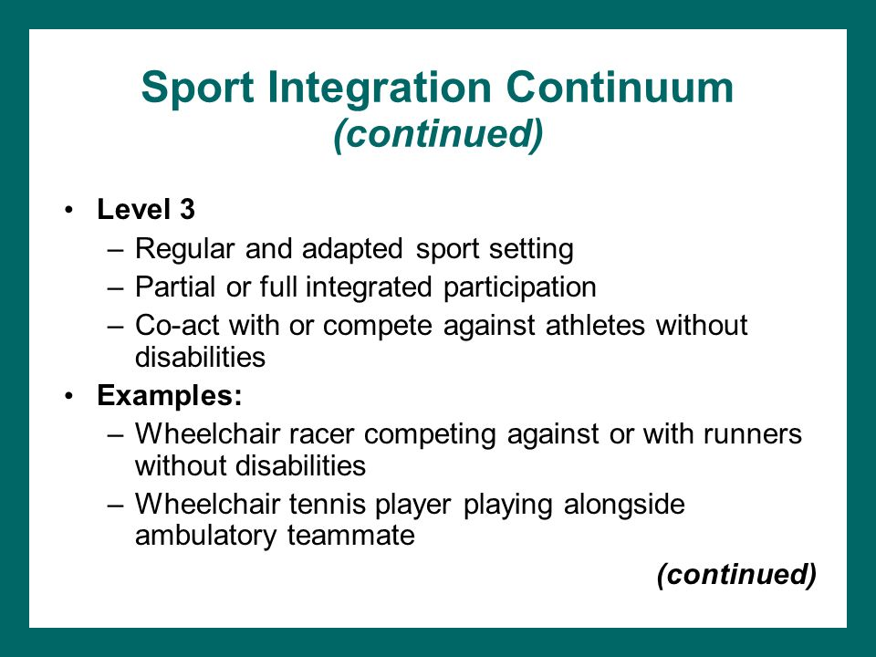 Sport Integration Continuum (continued) Level 3 –Regular and adapted sport setting –Partial or full integrated participation –Co-act with or compete a