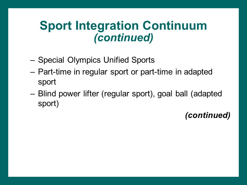 Sport Integration Continuum (continued) –Special Olympics Unified Sports –Part-time in regular sport or part-time in adapted sport –Blind power lifter
