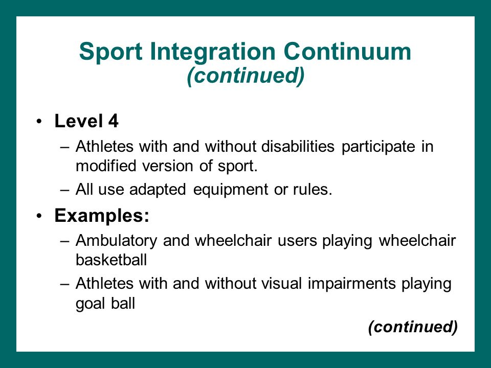 Sport Integration Continuum (continued) Level 4 –Athletes with and without disabilities participate in modified version of sport. –All use adapted equ