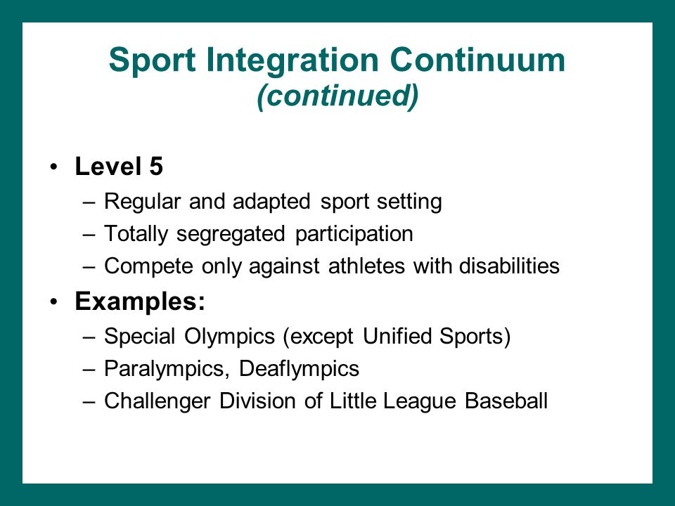 Sport Integration Continuum (continued) Level 5 –Regular and adapted sport setting –Totally segregated participation –Compete only against athletes wi