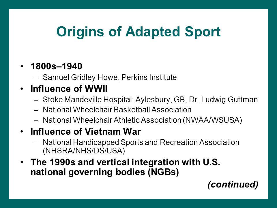 Origins of Adapted Sport 1800s–1940 –Samuel Gridley Howe, Perkins Institute Influence of WWII –Stoke Mandeville Hospital: Aylesbury, GB, Dr. Ludwig Gu
