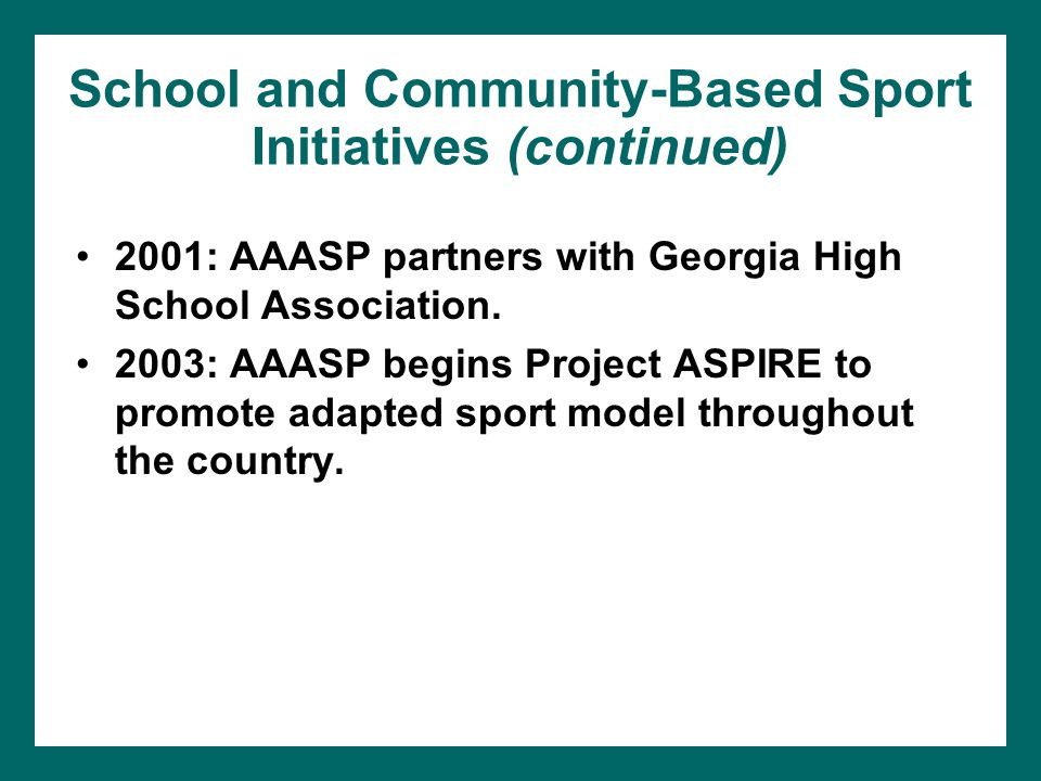 School and Community-Based Sport Initiatives (continued) 2001: AAASP partners with Georgia High School Association. 2003: AAASP begins Project ASPIRE
