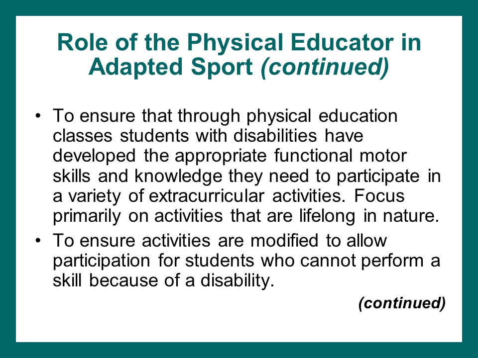 Role of the Physical Educator in Adapted Sport (continued) To ensure that through physical education classes students with disabilities have developed