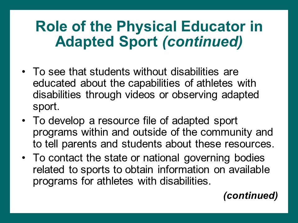 Role of the Physical Educator in Adapted Sport (continued) To see that students without disabilities are educated about the capabilities of athletes w