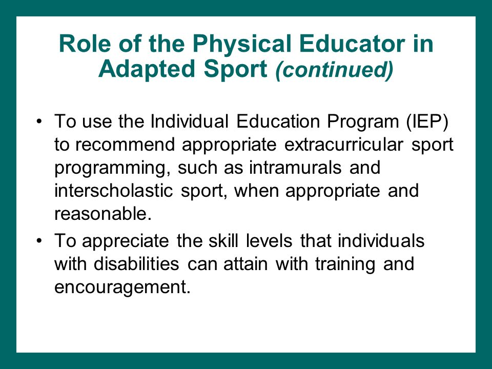 Role of the Physical Educator in Adapted Sport (continued) To use the Individual Education Program (IEP) to recommend appropriate extracurricular spor