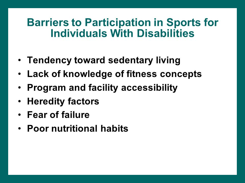 Barriers to Participation in Sports for Individuals With Disabilities Tendency toward sedentary living Lack of knowledge of fitness concepts Program a