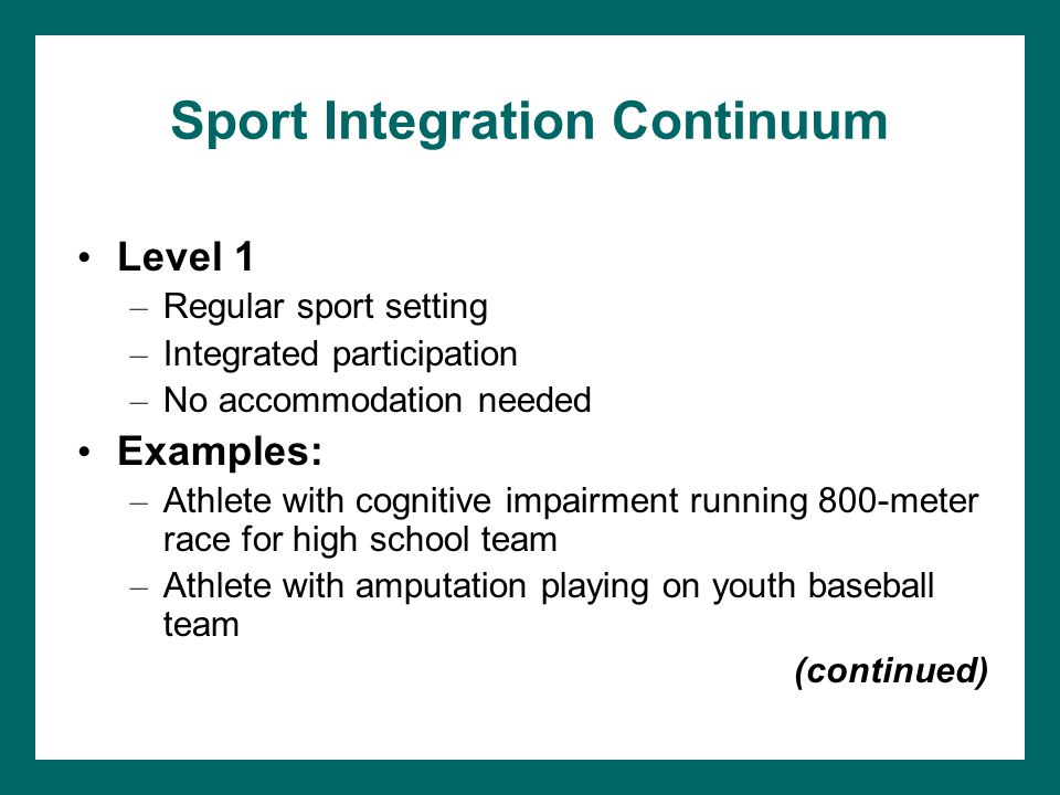 Sport Integration Continuum Level 1 – Regular sport setting – Integrated participation – No accommodation needed Examples: – Athlete with cognitive im