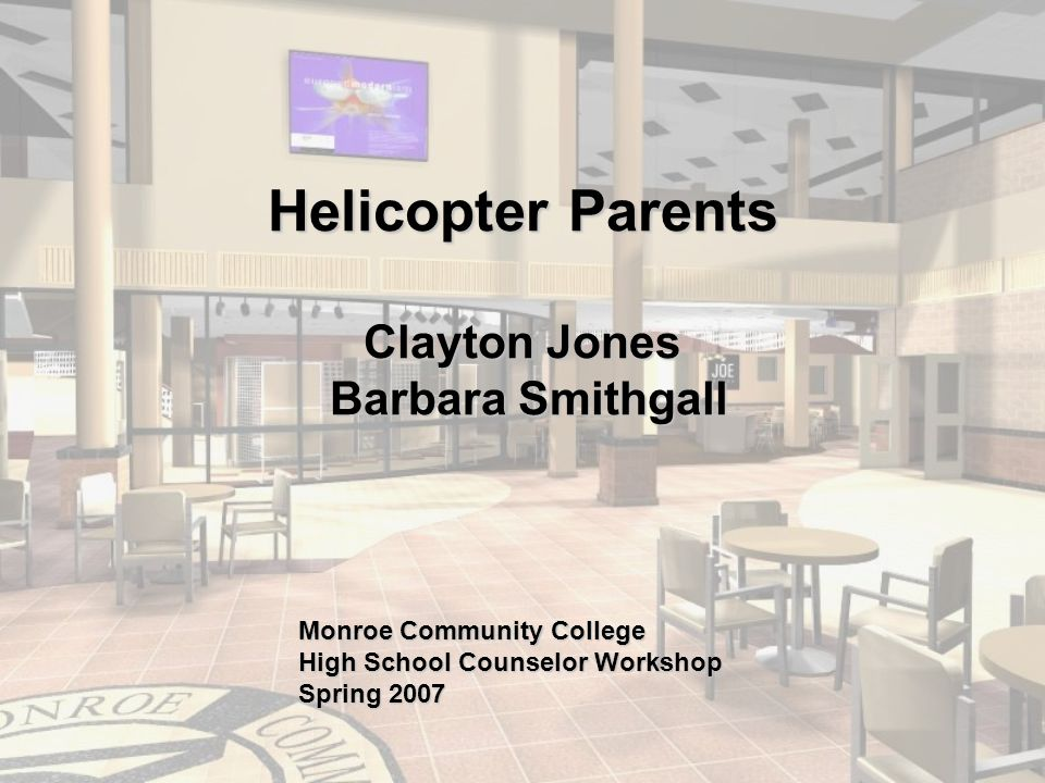 Helicopter Parents Clayton Jones Barbara Smithgall Monroe Community College High School Counselor Workshop Spring 2007