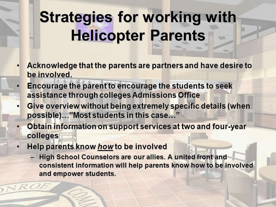 Strategies for working with Helicopter Parents Acknowledge that the parents are partners and have desire to be involved.Acknowledge that the parents are partners and have desire to be involved.