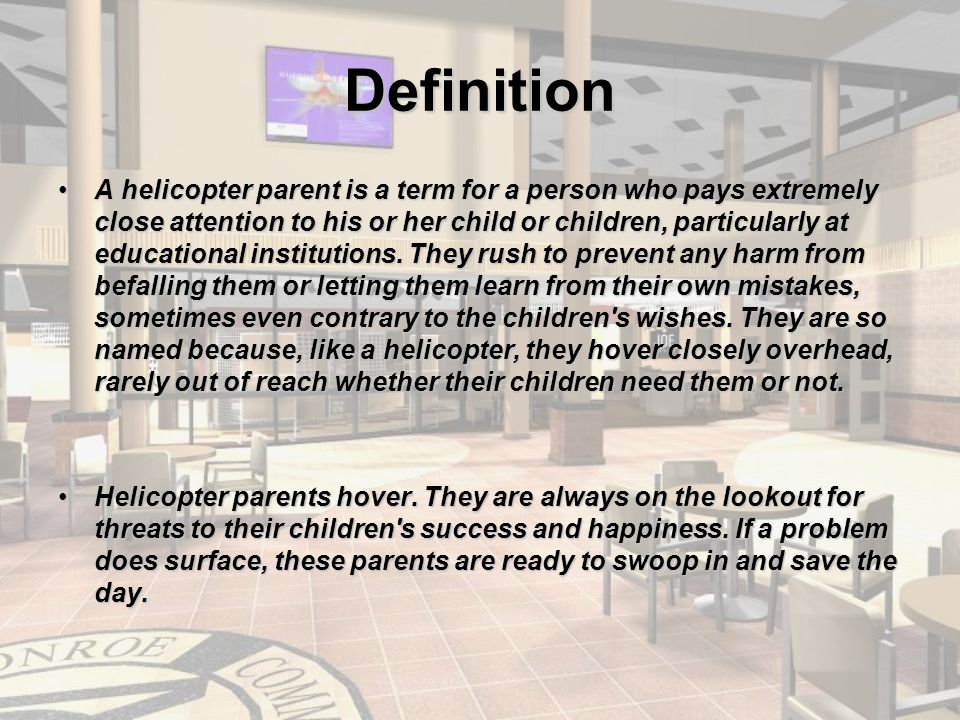 Definition A helicopter parent is a term for a person who pays extremely close attention to his or her child or children, particularly at educational institutions.